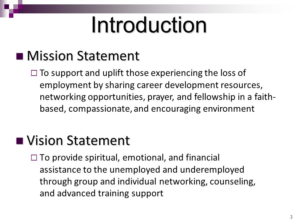 3 Introduction Vision Statement Vision Statement  To provide spiritual, emotional, and financial assistance to the unemployed and underemployed through group and individual networking, counseling, and advanced training support Mission Statement Mission Statement   To support and uplift those experiencing the loss of employment by sharing career development resources, networking opportunities, prayer, and fellowship in a faith- based, compassionate, and encouraging environment