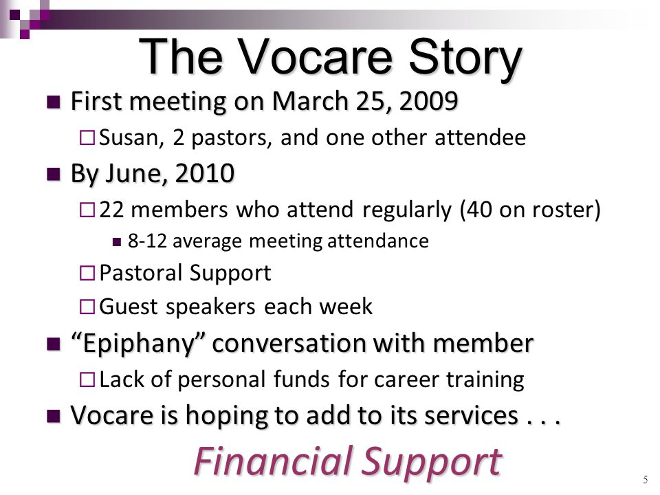 5 The Vocare Story First meeting on March 25, 2009 First meeting on March 25, 2009  Susan, 2 pastors, and one other attendee By June, 2010 By June, 2010  22 members who attend regularly (40 on roster) 8-12 average meeting attendance  Pastoral Support  Guest speakers each week Epiphany conversation with member Epiphany conversation with member  Lack of personal funds for career training Vocare is hoping to add to its services...