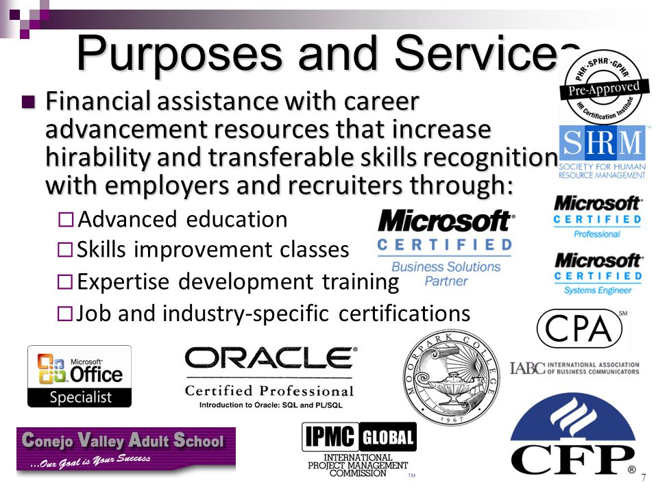 7 Purposes and Services Financial assistance with career advancement resources that increase hirability and transferable skills recognition with employers and recruiters through: Financial assistance with career advancement resources that increase hirability and transferable skills recognition with employers and recruiters through:   Advanced education   Skills improvement classes   Expertise development training   Job and industry-specific certifications