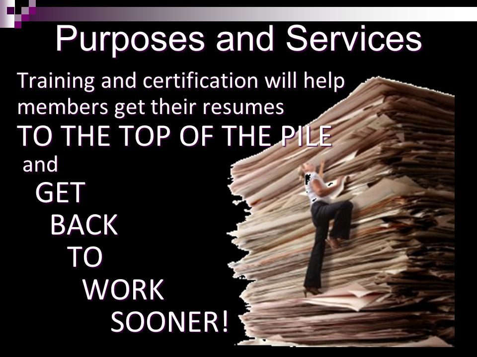 8 Purposes and Services Training and certification will help members get their resumes TO THE TOP OF THE PILE and andGET BACK BACK TO TO WORK WORK SOONER.