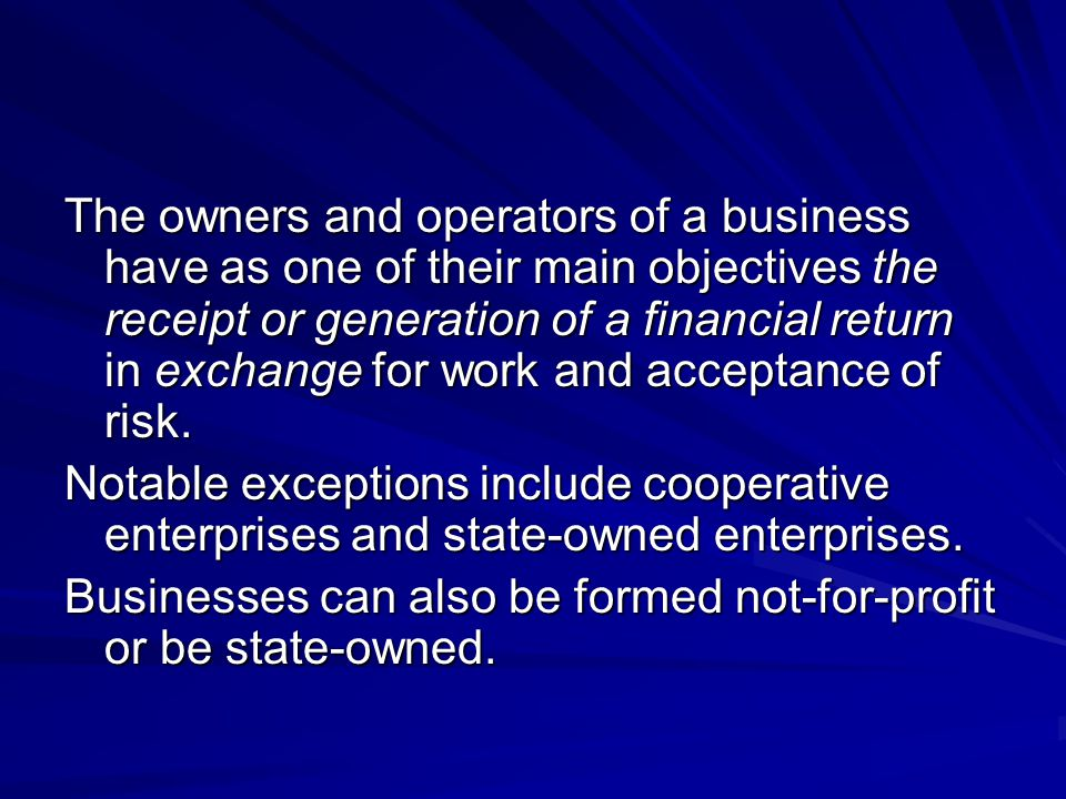 The owners and operators of a business have as one of their main objectives the receipt or generation of a financial return in exchange for work and a