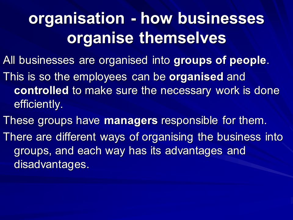 organisation - how businesses organise themselves All businesses are organised into groups of people. This is so the employees can be organised and co