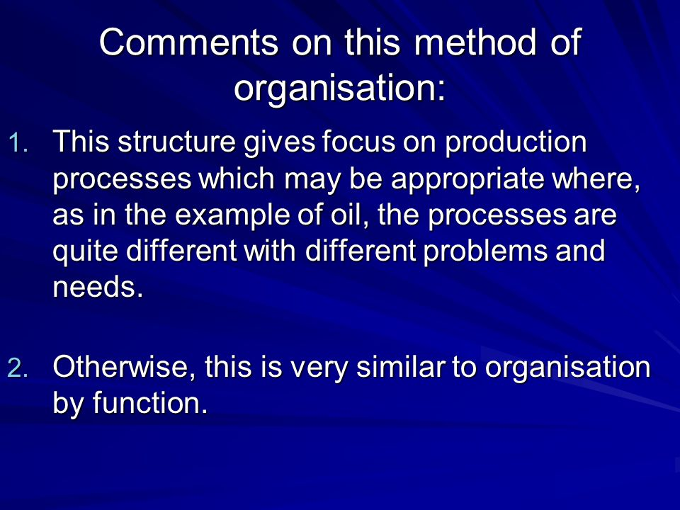Comments on this method of organisation: 1. This structure gives focus on production processes which may be appropriate where, as in the example of oi