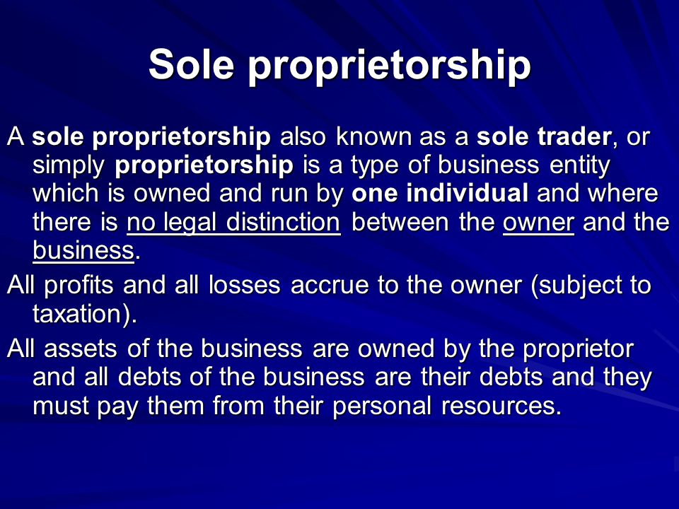 A sole proprietorship also known as a sole trader, or simply proprietorship is a type of business entity which is owned and run by one individual and