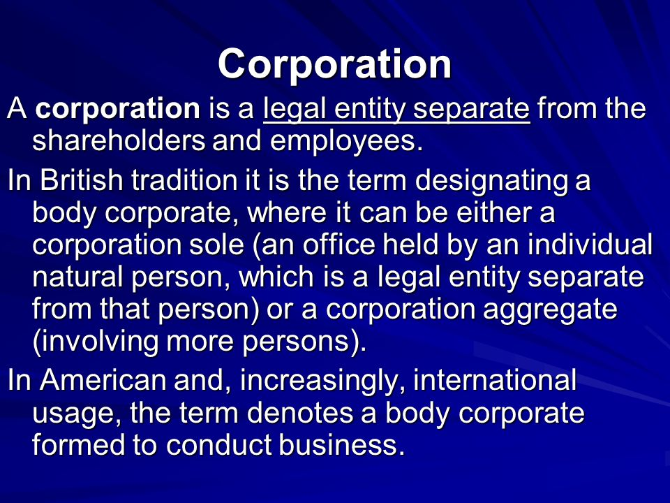 Corporation A corporation is a legal entity separate from the shareholders and employees. In British tradition it is the term designating a body corpo