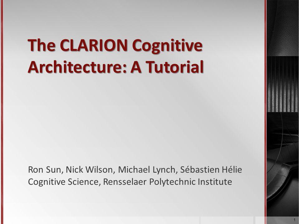 The CLARION Cognitive Architecture: A Tutorial Ron Sun, Nick Wilson, Michael Lynch, Sébastien Hélie Cognitive Science, Rensselaer Polytechnic Institut