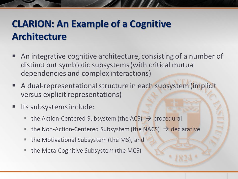 CLARION: An Example of a Cognitive Architecture  An integrative cognitive architecture, consisting of a number of distinct but symbiotic subsystems (with critical mutual dependencies and complex interactions)  A dual-representational structure in each subsystem (implicit versus explicit representations)  Its subsystems include:  the Action-Centered Subsystem (the ACS)  procedural  the Non-Action-Centered Subsystem (the NACS)  declarative  the Motivational Subsystem (the MS), and  the Meta-Cognitive Subsystem (the MCS)