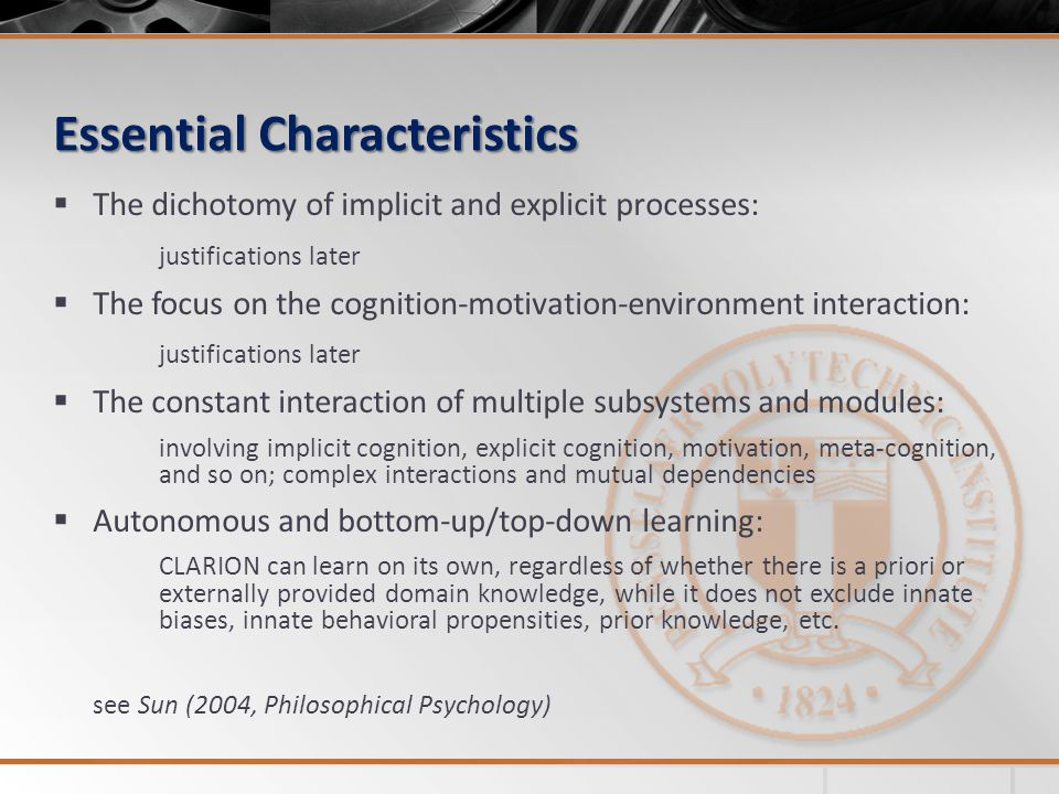 Essential Characteristics  The dichotomy of implicit and explicit processes: justifications later  The focus on the cognition-motivation-environment interaction: justifications later  The constant interaction of multiple subsystems and modules: involving implicit cognition, explicit cognition, motivation, meta-cognition, and so on; complex interactions and mutual dependencies  Autonomous and bottom-up/top-down learning: CLARION can learn on its own, regardless of whether there is a priori or externally provided domain knowledge, while it does not exclude innate biases, innate behavioral propensities, prior knowledge, etc.