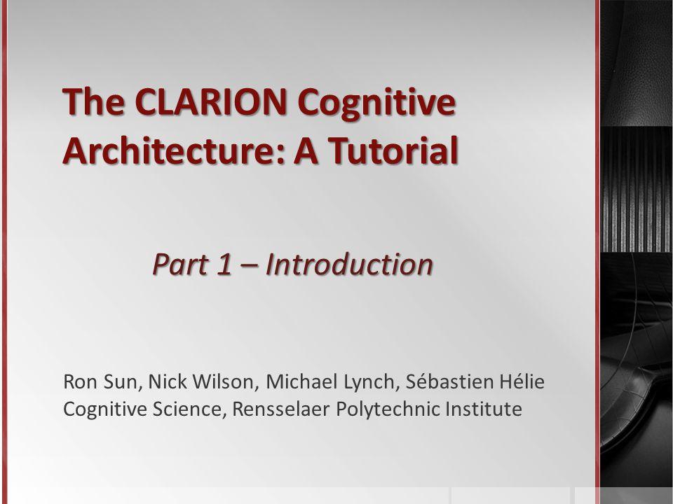 The CLARION Cognitive Architecture: A Tutorial Part 1 – Introduction Ron Sun, Nick Wilson, Michael Lynch, Sébastien Hélie Cognitive Science, Rensselaer Polytechnic Institute