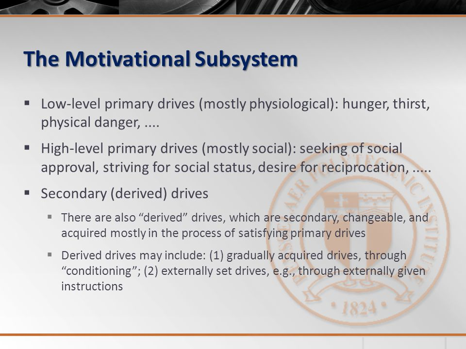 The Motivational Subsystem  Low-level primary drives (mostly physiological): hunger, thirst, physical danger,....