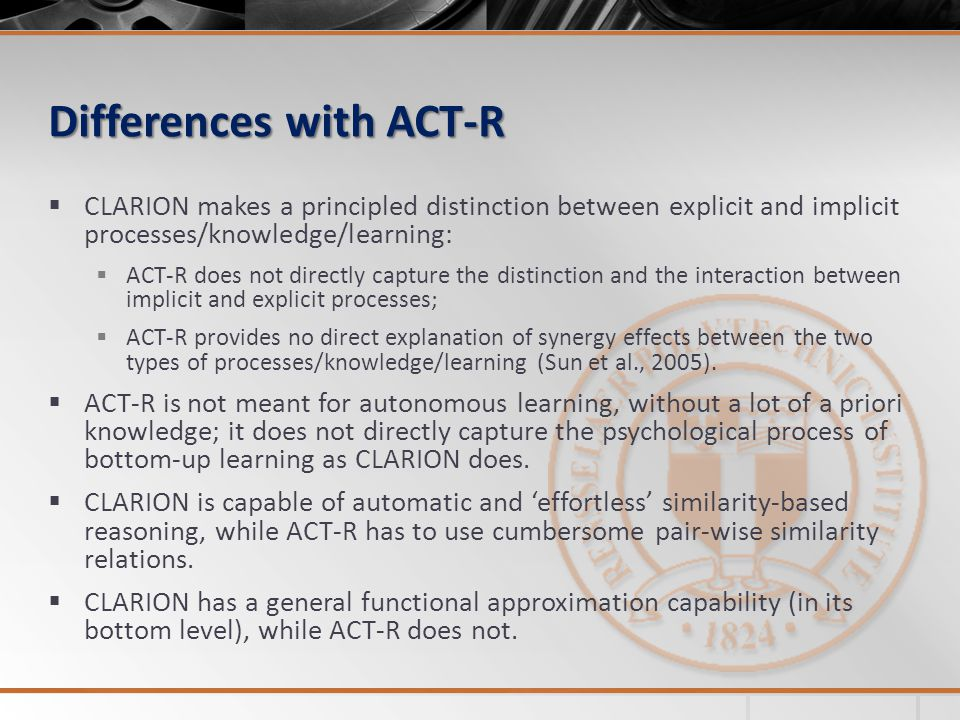Differences with ACT-R  CLARION makes a principled distinction between explicit and implicit processes/knowledge/learning:  ACT-R does not directly capture the distinction and the interaction between implicit and explicit processes;  ACT-R provides no direct explanation of synergy effects between the two types of processes/knowledge/learning (Sun et al., 2005).