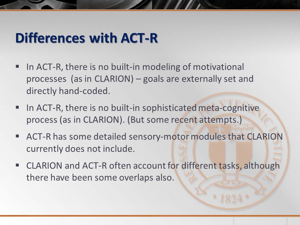 Differences with ACT-R  In ACT-R, there is no built-in modeling of motivational processes (as in CLARION) – goals are externally set and directly hand-coded.