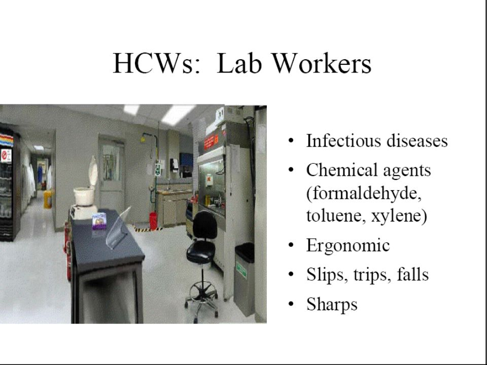 Worksite Health Hazards Ergonomic (LBP,CTD) Biologic Hazards (HBV,HIV,..) Physical Hazards (noise, laser, ionization) Chemical Hazards (Latex, ETO, Formalin,…) Psychosocial Hazards (Shift work,…) Mechanical Hazards (falls, Sharps)