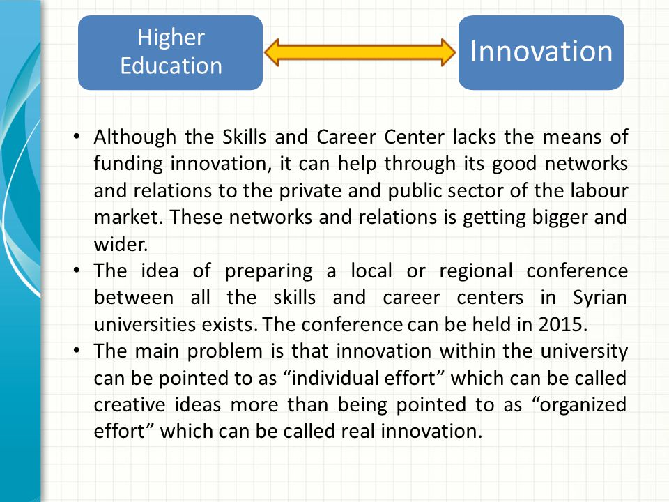 Higher Education Innovation Although the Skills and Career Center lacks the means of funding innovation, it can help through its good networks and relations to the private and public sector of the labour market.