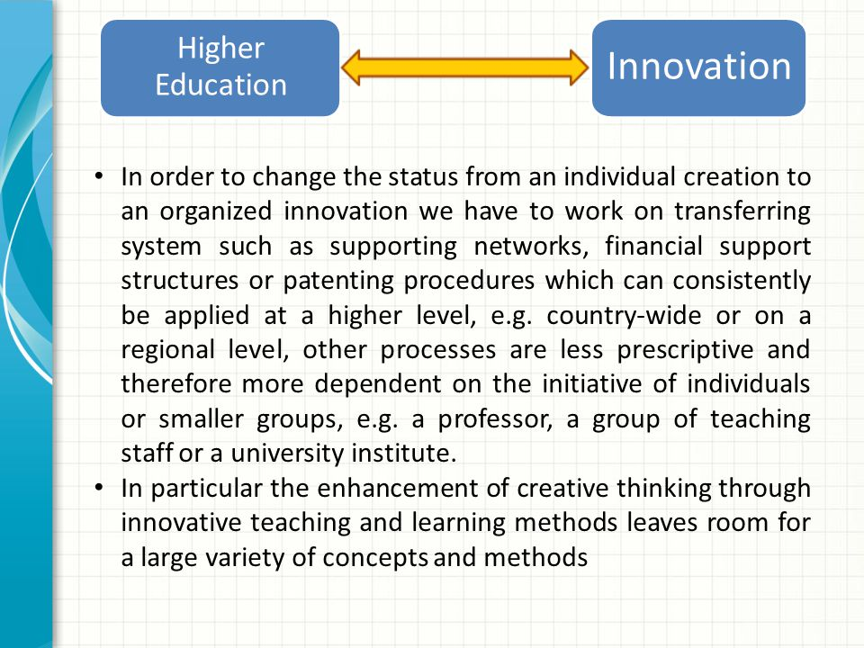 Higher Education Innovation In order to change the status from an individual creation to an organized innovation we have to work on transferring system such as supporting networks, financial support structures or patenting procedures which can consistently be applied at a higher level, e.g.