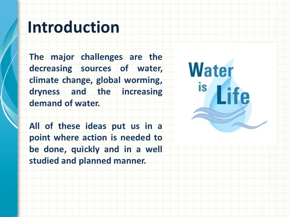 Introduction The major challenges are the decreasing sources of water, climate change, global worming, dryness and the increasing demand of water.