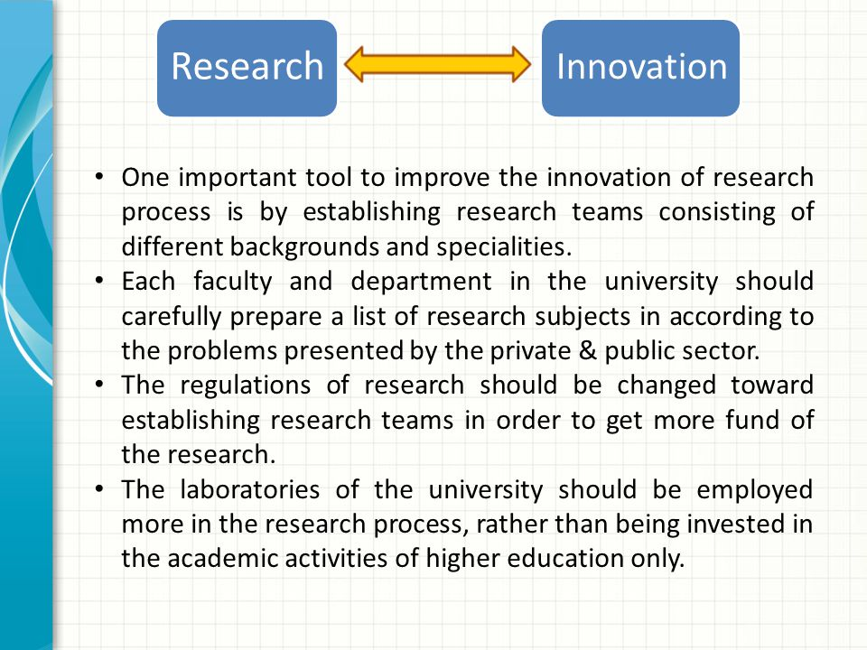 Innovation Research One important tool to improve the innovation of research process is by establishing research teams consisting of different backgrounds and specialities.