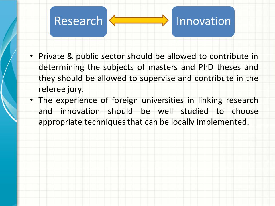Innovation Research Private & public sector should be allowed to contribute in determining the subjects of masters and PhD theses and they should be allowed to supervise and contribute in the referee jury.