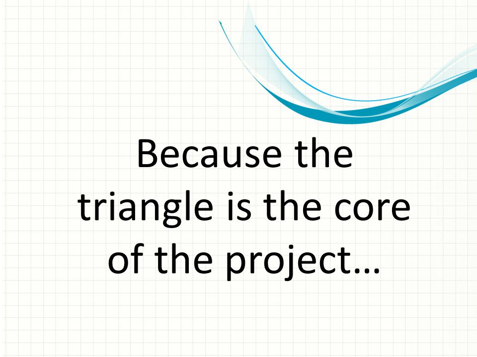 Because the triangle is the core of the project…