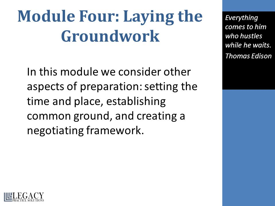 Module Four: Laying the Groundwork In this module we consider other aspects of preparation: setting the time and place, establishing common ground, and creating a negotiating framework.
