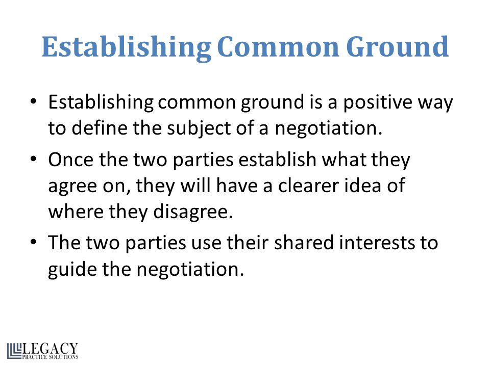 Establishing Common Ground Establishing common ground is a positive way to define the subject of a negotiation.