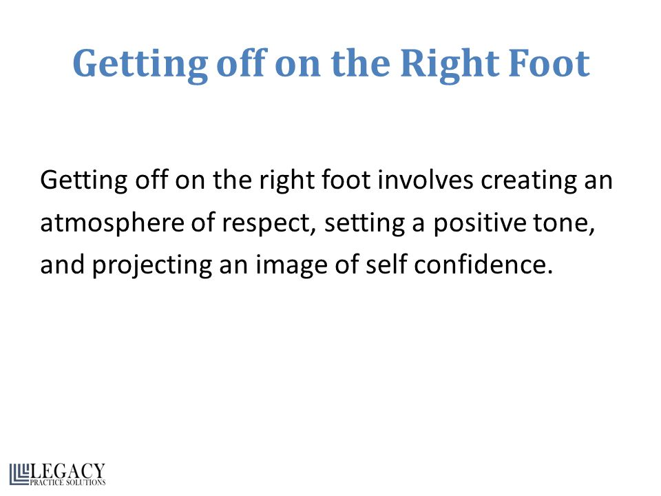 Getting off on the Right Foot Getting off on the right foot involves creating an atmosphere of respect, setting a positive tone, and projecting an image of self confidence.