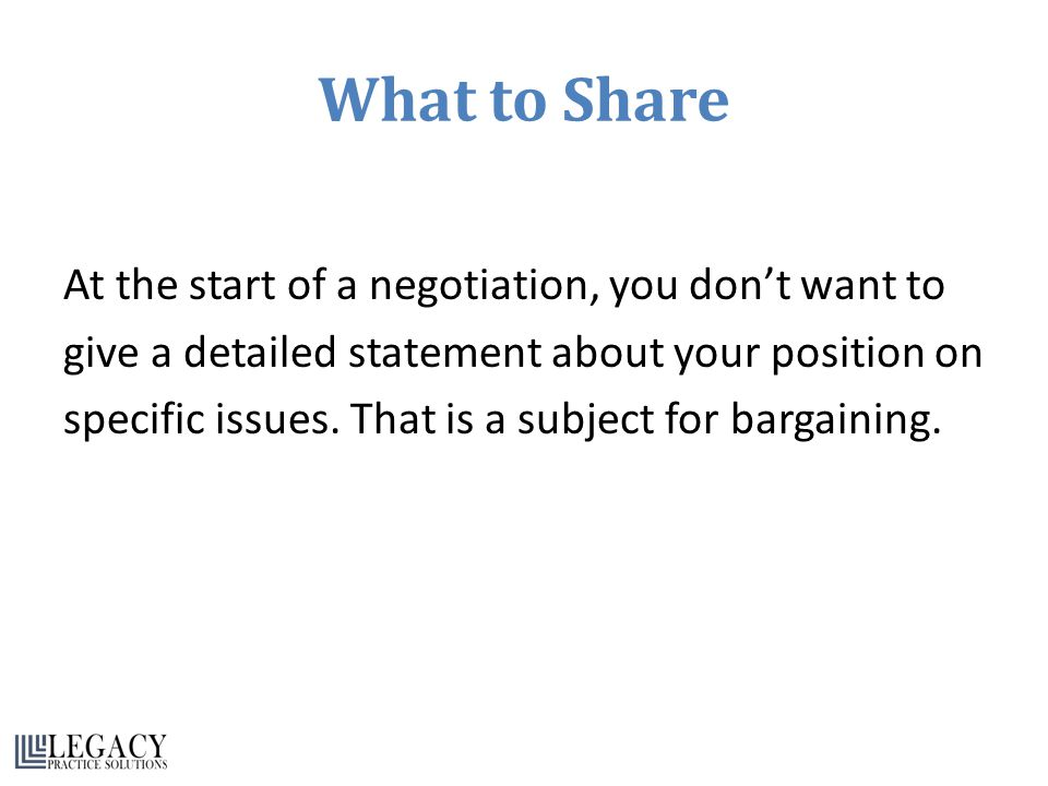 What to Share At the start of a negotiation, you don't want to give a detailed statement about your position on specific issues.