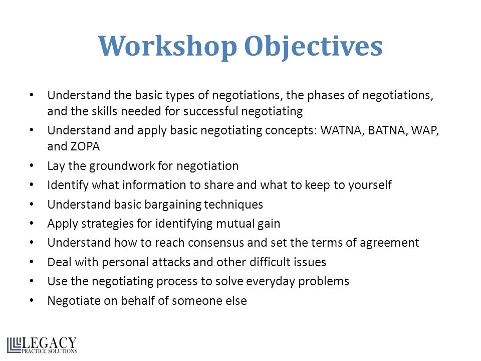 Workshop Objectives Understand the basic types of negotiations, the phases of negotiations, and the skills needed for successful negotiating Understand and apply basic negotiating concepts: WATNA, BATNA, WAP, and ZOPA Lay the groundwork for negotiation Identify what information to share and what to keep to yourself Understand basic bargaining techniques Apply strategies for identifying mutual gain Understand how to reach consensus and set the terms of agreement Deal with personal attacks and other difficult issues Use the negotiating process to solve everyday problems Negotiate on behalf of someone else