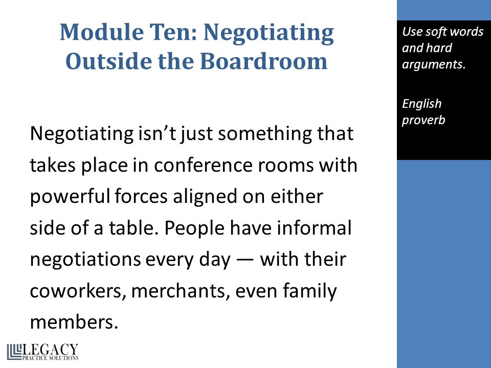 Module Ten: Negotiating Outside the Boardroom Negotiating isn't just something that takes place in conference rooms with powerful forces aligned on either side of a table.