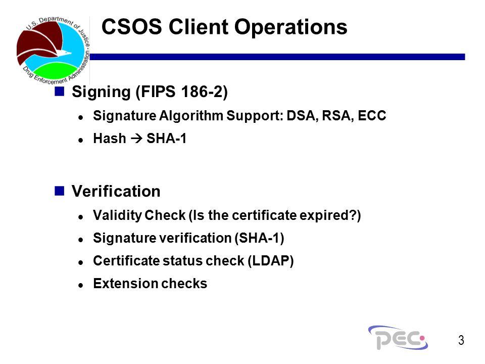 3 CSOS Client Operations nSigning (FIPS 186-2) l Signature Algorithm Support: DSA, RSA, ECC l Hash  SHA-1 nVerification l Validity Check (Is the certificate expired ) l Signature verification (SHA-1) l Certificate status check (LDAP) l Extension checks