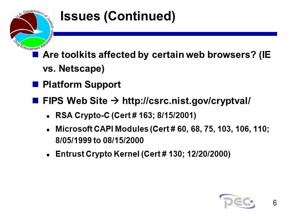6 Issues (Continued) nAre toolkits affected by certain web browsers? (IE vs. Netscape) nPlatform Support nFIPS Web Site  http://csrc.nist.gov/cryptva