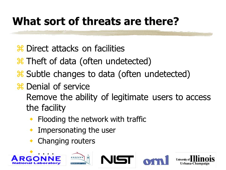 What sort of threats are there? zDirect attacks on facilities zTheft of data (often undetected) zSubtle changes to data (often undetected) zDenial of