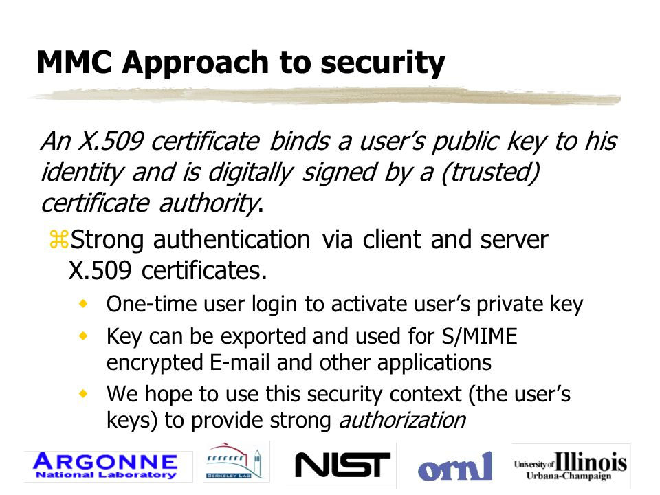 Entrust certificates zEntrust certificates contain two key pairs wsigning key wescrowed encrypting key zEntrust will have a plugin for Netscape that replaces Netscape's certificate protocols with calls to the Entrust certificate server zThe Web's SSL protocol will be used to encrypt all HTML traffic between the user and server.