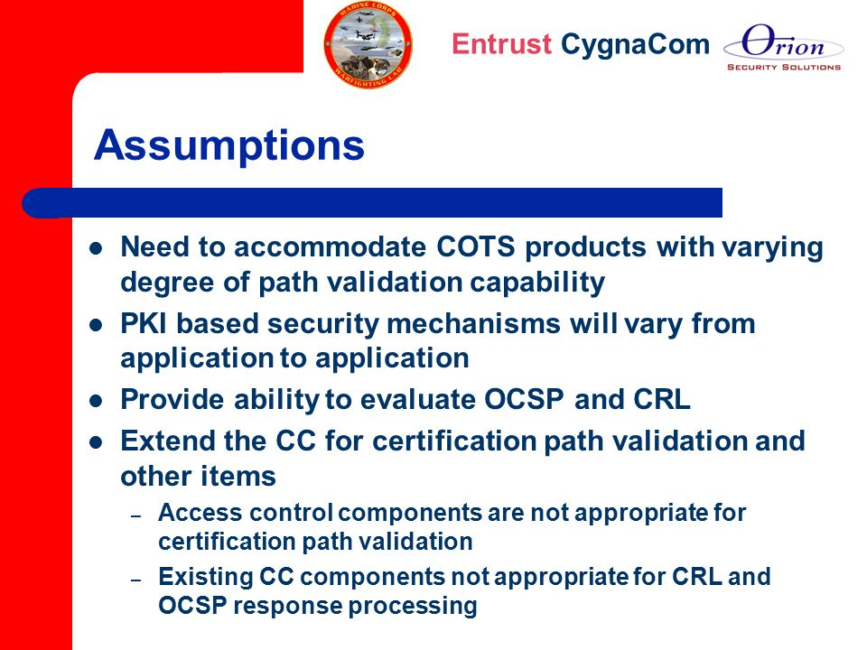 Entrust CygnaCom Assumptions Need to accommodate COTS products with varying degree of path validation capability PKI based security mechanisms will va