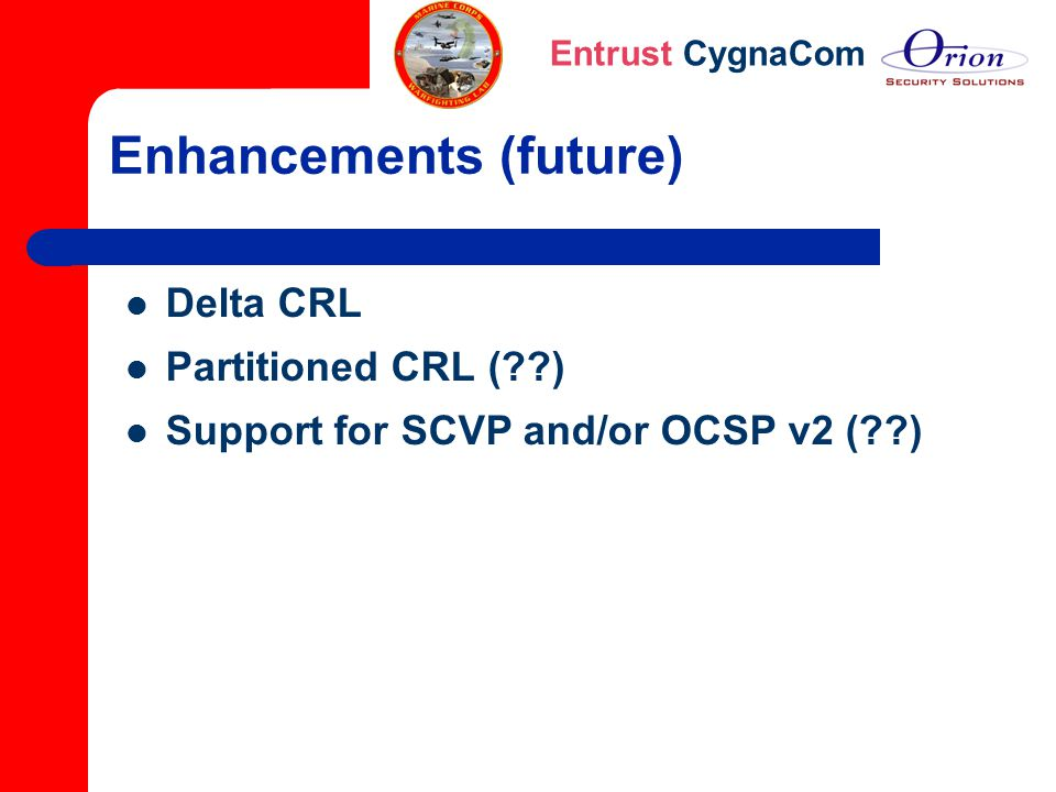 Entrust CygnaCom Enhancements (future) Delta CRL Partitioned CRL (??) Support for SCVP and/or OCSP v2 (??)