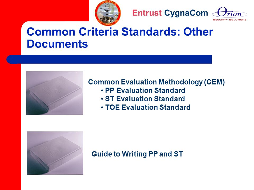 Entrust CygnaCom Common Criteria Standards: Other Documents Common Evaluation Methodology (CEM) PP Evaluation Standard ST Evaluation Standard TOE Eval
