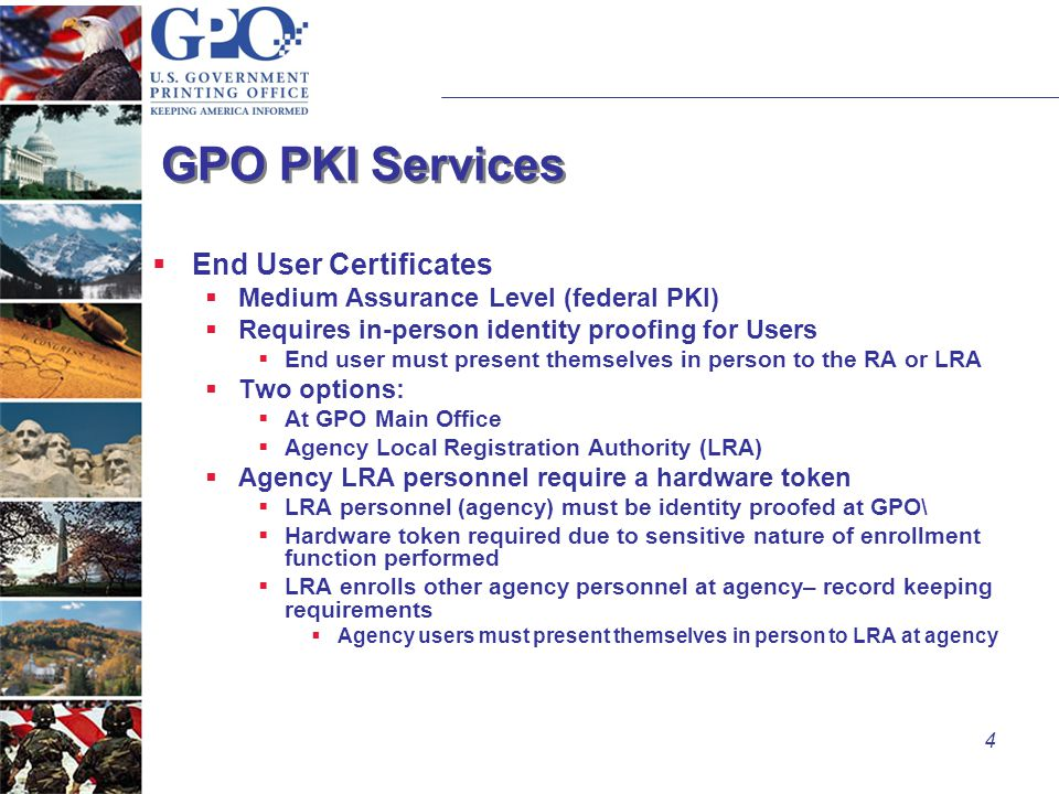 4 GPO PKI Services  End User Certificates  Medium Assurance Level (federal PKI)  Requires in-person identity proofing for Users  End user must present themselves in person to the RA or LRA  Two options:  At GPO Main Office  Agency Local Registration Authority (LRA)  Agency LRA personnel require a hardware token  LRA personnel (agency) must be identity proofed at GPO\  Hardware token required due to sensitive nature of enrollment function performed  LRA enrolls other agency personnel at agency– record keeping requirements  Agency users must present themselves in person to LRA at agency