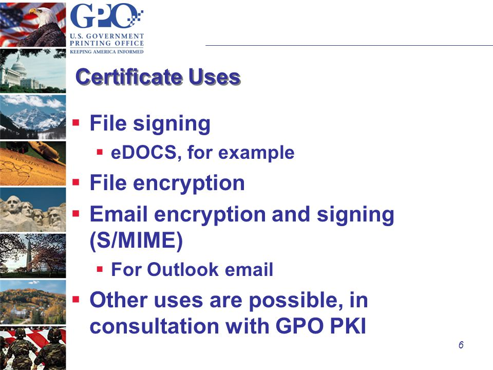 6 Certificate Uses  File signing  eDOCS, for example  File encryption  Email encryption and signing (S/MIME)  For Outlook email  Other uses are possible, in consultation with GPO PKI