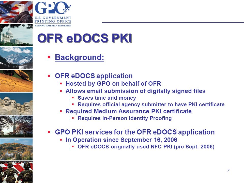 7 OFR eDOCS PKI  Background:  OFR eDOCS application  Hosted by GPO on behalf of OFR  Allows email submission of digitally signed files  Saves time and money  Requires official agency submitter to have PKI certificate  Required Medium Assurance PKI certificate  Requires In-Person Identity Proofing  GPO PKI services for the OFR eDOCS application  In Operation since September 16, 2006  OFR eDOCS originally used NFC PKI (pre Sept.