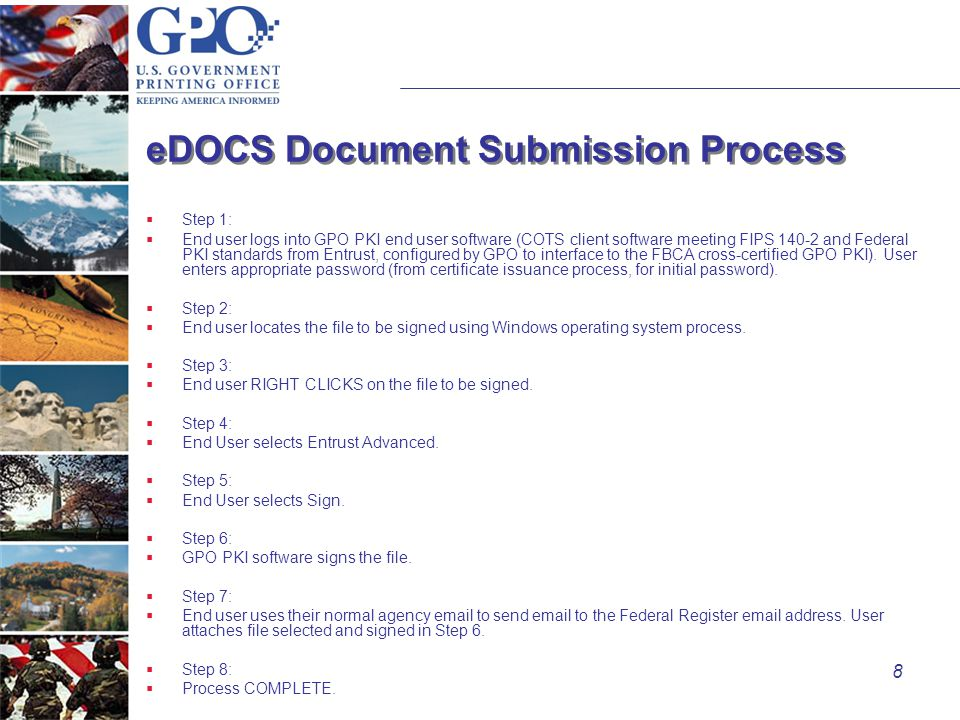 8 eDOCS Document Submission Process  Step 1:  End user logs into GPO PKI end user software (COTS client software meeting FIPS 140-2 and Federal PKI standards from Entrust, configured by GPO to interface to the FBCA cross-certified GPO PKI).