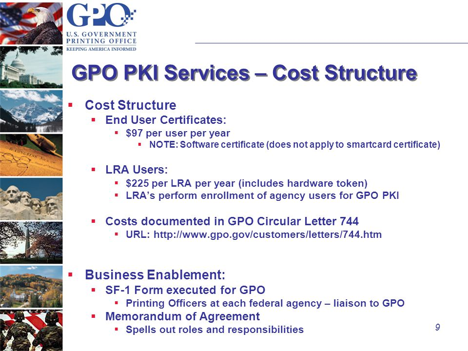 9 GPO PKI Services – Cost Structure  Cost Structure  End User Certificates:  $97 per user per year  NOTE: Software certificate (does not apply to smartcard certificate)  LRA Users:  $225 per LRA per year (includes hardware token)  LRA's perform enrollment of agency users for GPO PKI  Costs documented in GPO Circular Letter 744  URL: http://www.gpo.gov/customers/letters/744.htm  Business Enablement:  SF-1 Form executed for GPO  Printing Officers at each federal agency – liaison to GPO  Memorandum of Agreement  Spells out roles and responsibilities