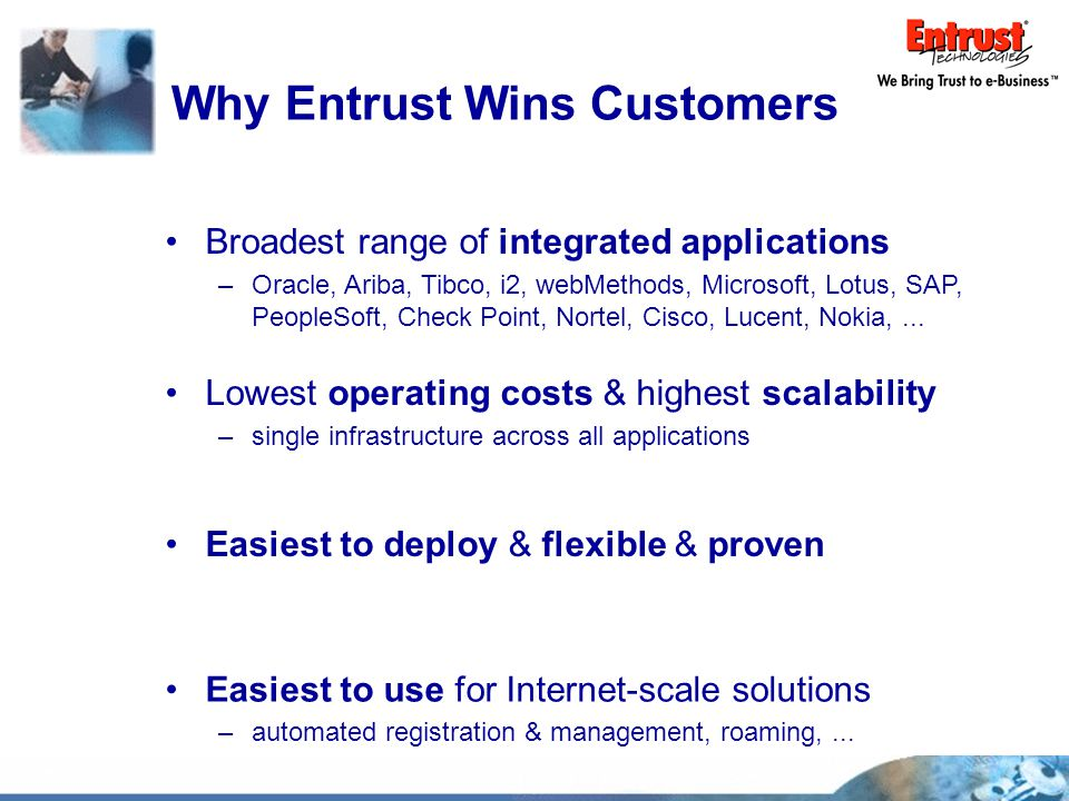 Why Entrust Wins Customers Easiest to deploy & flexible & proven Broadest range of integrated applications –Oracle, Ariba, Tibco, i2, webMethods, Microsoft, Lotus, SAP, PeopleSoft, Check Point, Nortel, Cisco, Lucent, Nokia,...