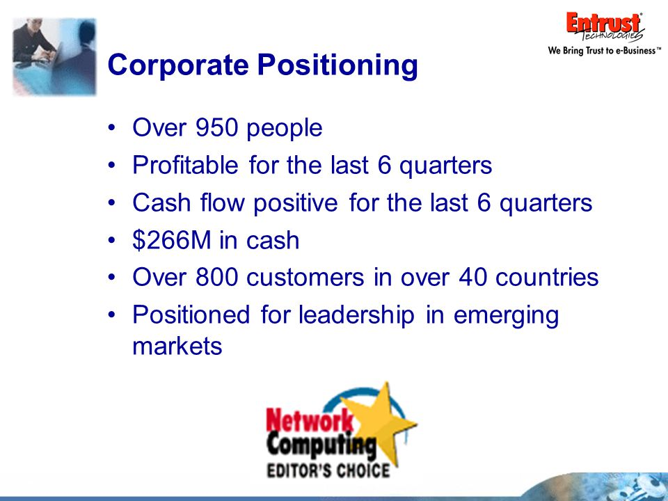 Corporate Positioning Over 950 people Profitable for the last 6 quarters Cash flow positive for the last 6 quarters $266M in cash Over 800 customers in over 40 countries Positioned for leadership in emerging markets
