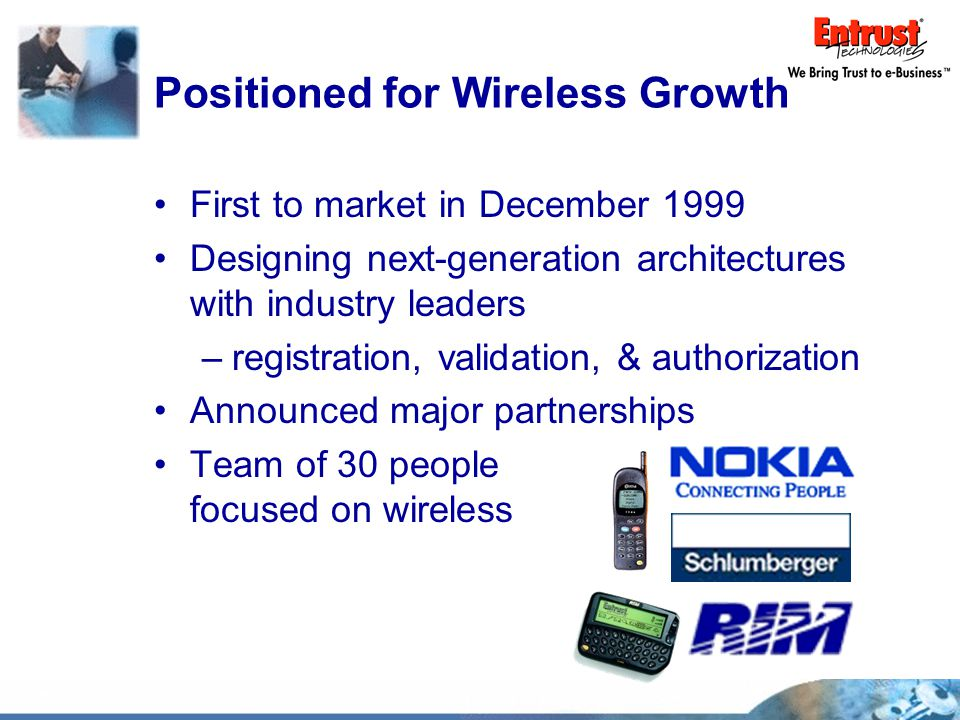 Positioned for Wireless Growth First to market in December 1999 Designing next-generation architectures with industry leaders –registration, validation, & authorization Announced major partnerships Team of 30 people focused on wireless