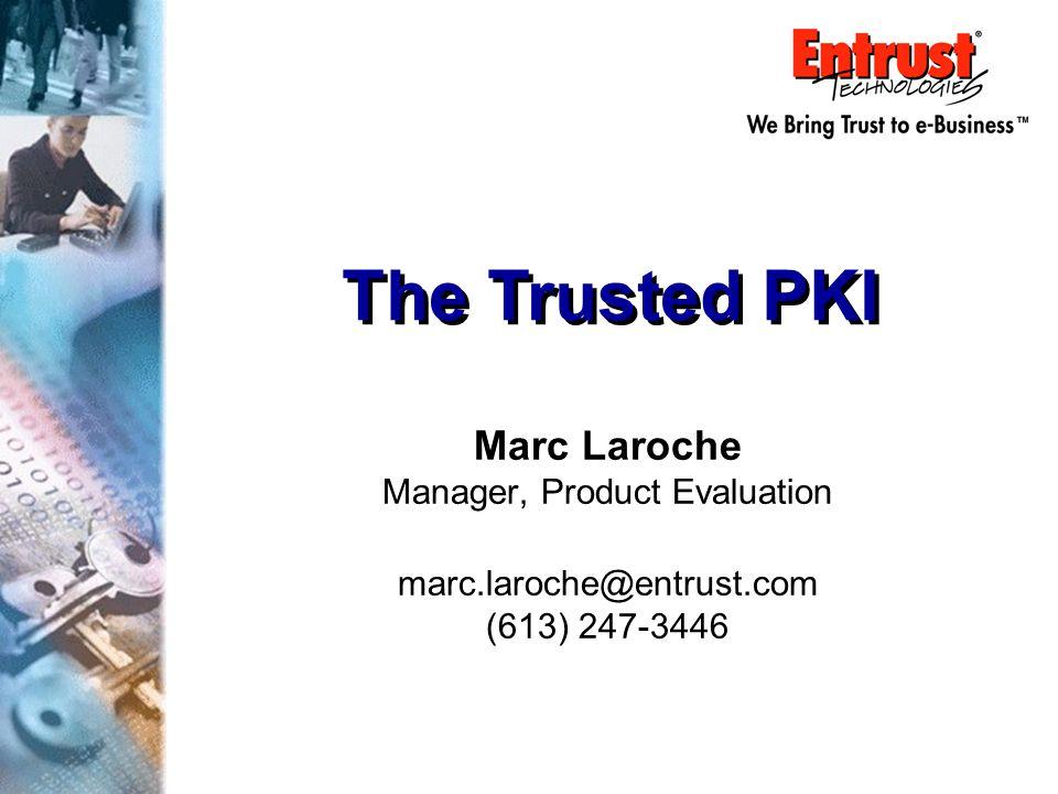 The Trusted PKI Marc Laroche Manager, Product Evaluation marc.laroche@entrust.com (613) 247-3446