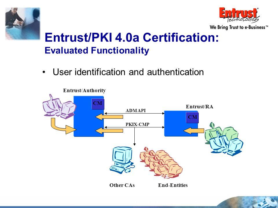 User identification and authentication Entrust/PKI 4.0a Certification: Evaluated Functionality Entrust/Authority Entrust/RA CM End-Entities ADM API Ot