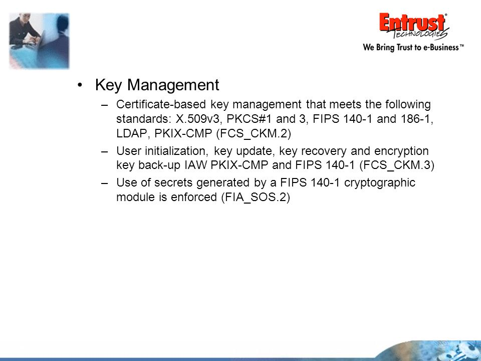 Key Management –Certificate-based key management that meets the following standards: X.509v3, PKCS#1 and 3, FIPS 140-1 and 186-1, LDAP, PKIX-CMP (FCS_
