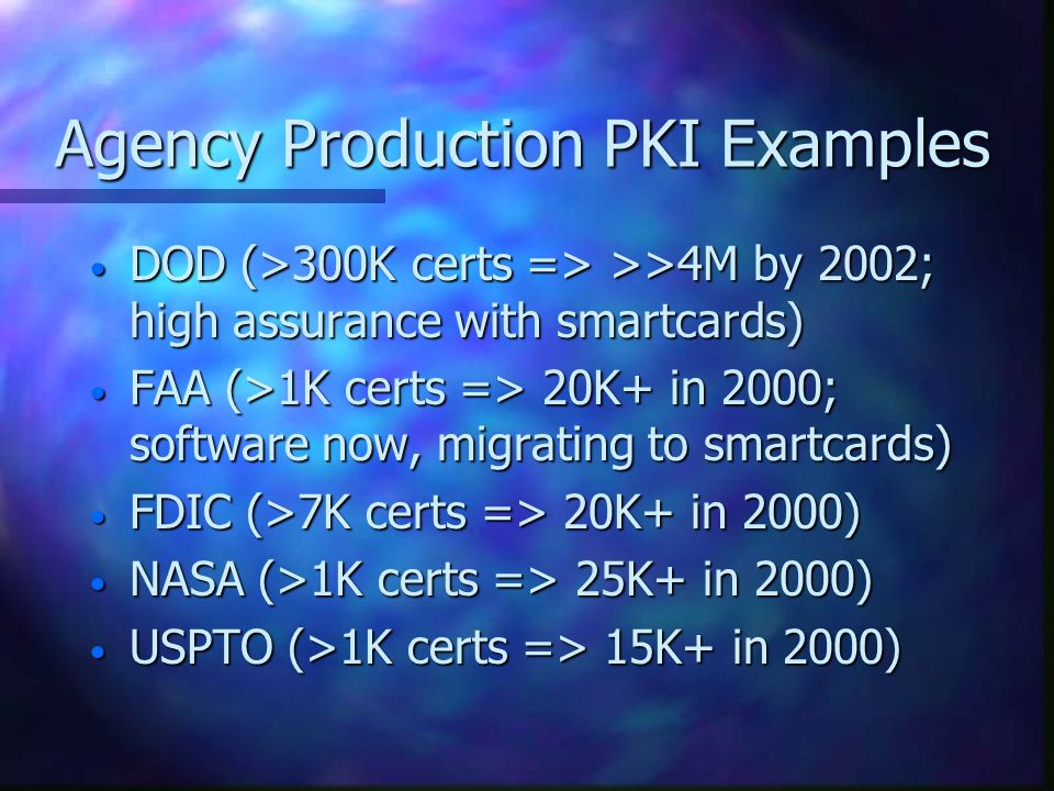 Agency Production PKI Examples DOD (>300K certs => >>4M by 2002; high assurance with smartcards) DOD (>300K certs => >>4M by 2002; high assurance with