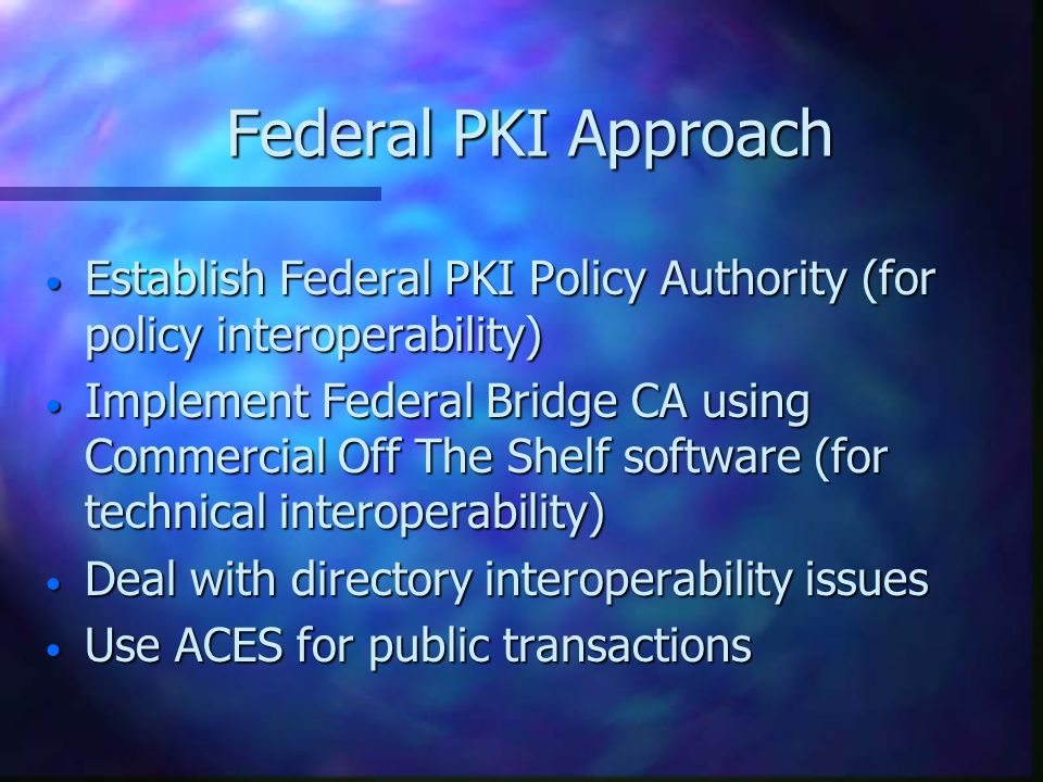 Federal PKI Approach Establish Federal PKI Policy Authority (for policy interoperability) Establish Federal PKI Policy Authority (for policy interoper