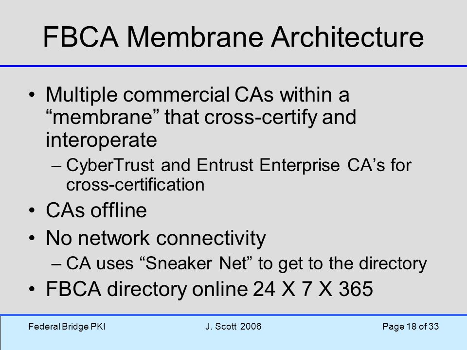 """Federal Bridge PKIJ. Scott 2006 Page 18 of 33 FBCA Membrane Architecture Multiple commercial CAs within a """"membrane"""" that cross-certify and interopera"""